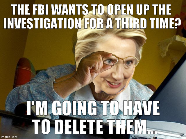 Third time's the charm right? It could happen | THE FBI WANTS TO OPEN UP THE INVESTIGATION FOR A THIRD TIME? I'M GOING TO HAVE TO DELETE THEM... | image tagged in memes,grandma finds the internet,donald trump approves,hillary clinton for prison hospital 2016,biased media,fbi lacks convictio | made w/ Imgflip meme maker