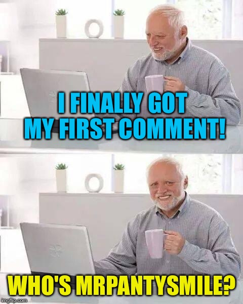 Hide the Pain Harold Meme | I FINALLY GOT MY FIRST COMMENT! WHO'S MRPANTYSMILE? | image tagged in memes,hide the pain harold | made w/ Imgflip meme maker