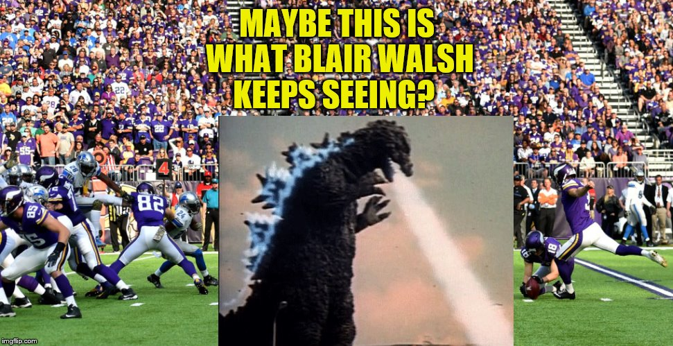 Blair Walsh Minnesota Vikings Misses Field Goal |  MAYBE THIS IS WHAT BLAIR WALSH KEEPS SEEING? | image tagged in blair walsh,minnesota vikings,missed field goal,angry godzilla | made w/ Imgflip meme maker