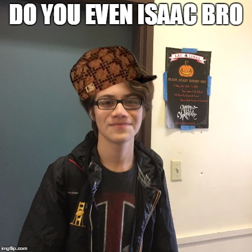 DO YOU EVEN ISAAC BRO | image tagged in isaac,kaz meme | made w/ Imgflip meme maker