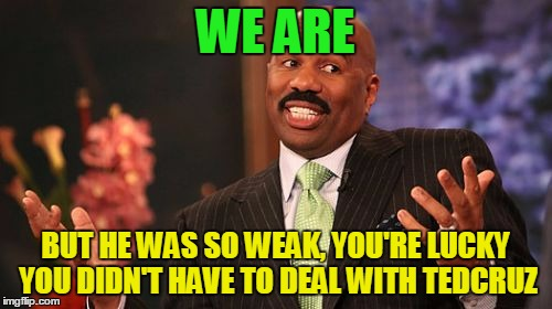 Steve Harvey Meme | WE ARE BUT HE WAS SO WEAK, YOU'RE LUCKY YOU DIDN'T HAVE TO DEAL WITH TEDCRUZ | image tagged in memes,steve harvey | made w/ Imgflip meme maker