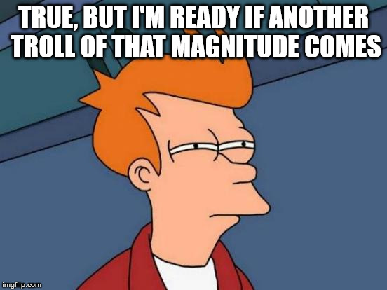 Futurama Fry Meme | TRUE, BUT I'M READY IF ANOTHER TROLL OF THAT MAGNITUDE COMES | image tagged in memes,futurama fry | made w/ Imgflip meme maker