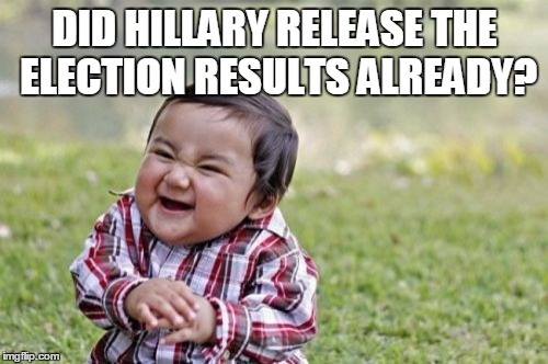 Evil Toddler Meme | DID HILLARY RELEASE THE ELECTION RESULTS ALREADY? | image tagged in memes,evil toddler | made w/ Imgflip meme maker