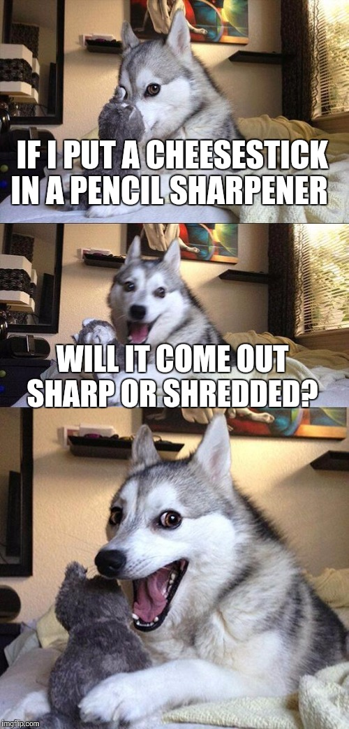 Bad Pun Dog Meme | IF I PUT A CHEESESTICK IN A PENCIL SHARPENER WILL IT COME OUT SHARP OR SHREDDED? | image tagged in memes,bad pun dog | made w/ Imgflip meme maker