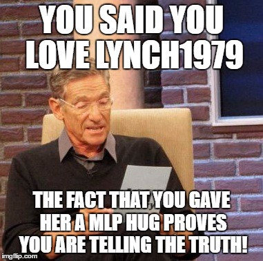 Maury Lie Detector Meme | YOU SAID YOU LOVE LYNCH1979 THE FACT THAT YOU GAVE HER A MLP HUG PROVES YOU ARE TELLING THE TRUTH! | image tagged in memes,maury lie detector | made w/ Imgflip meme maker