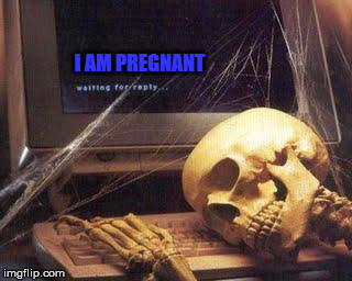 Waiting Skull |  I AM PREGNANT | image tagged in waiting skull | made w/ Imgflip meme maker