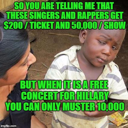 Hillary's celebrity shows | SO YOU ARE TELLING ME THAT THESE SINGERS AND RAPPERS GET $200 / TICKET AND 50,000 / SHOW BUT WHEN IT IS A FREE CONCERT FOR HILLARY YOU CAN O | image tagged in hillary clinton,skeptical african kid full | made w/ Imgflip meme maker