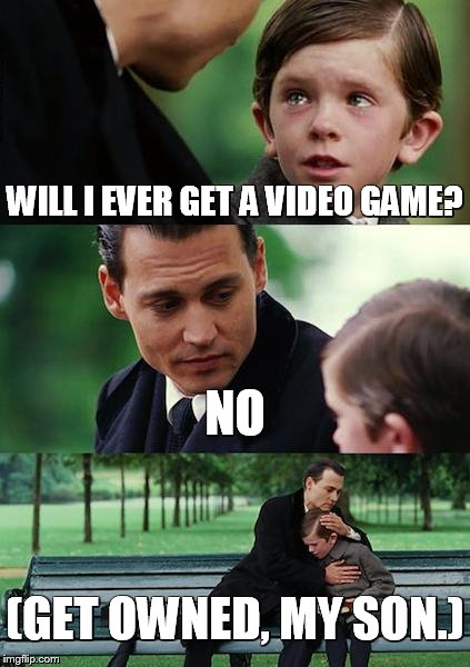 Finding Neverland Meme | WILL I EVER GET A VIDEO GAME? NO (GET OWNED, MY SON.) | image tagged in memes,finding neverland | made w/ Imgflip meme maker