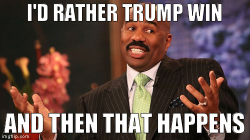 Steve Harvey Meme | I'D RATHER TRUMP WIN AND THEN THAT HAPPENS | image tagged in memes,steve harvey | made w/ Imgflip meme maker