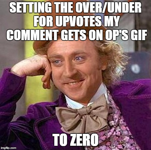 Creepy Condescending Wonka Meme | SETTING THE OVER/UNDER FOR UPVOTES MY COMMENT GETS ON OP'S GIF TO ZERO | image tagged in memes,creepy condescending wonka | made w/ Imgflip meme maker