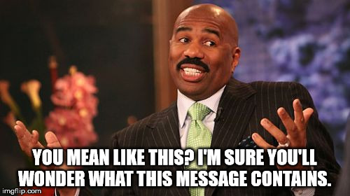 Steve Harvey Meme | YOU MEAN LIKE THIS? I'M SURE YOU'LL WONDER WHAT THIS MESSAGE CONTAINS. | image tagged in memes,steve harvey | made w/ Imgflip meme maker