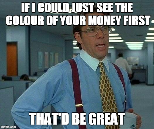 That Would Be Great Meme | IF I COULD JUST SEE THE COLOUR OF YOUR MONEY FIRST THAT'D BE GREAT | image tagged in memes,that would be great | made w/ Imgflip meme maker