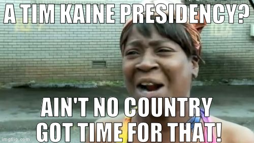 Aint Nobody Got Time For That Meme | A TIM KAINE PRESIDENCY? AIN'T NO COUNTRY GOT TIME FOR THAT! | image tagged in memes,aint nobody got time for that | made w/ Imgflip meme maker