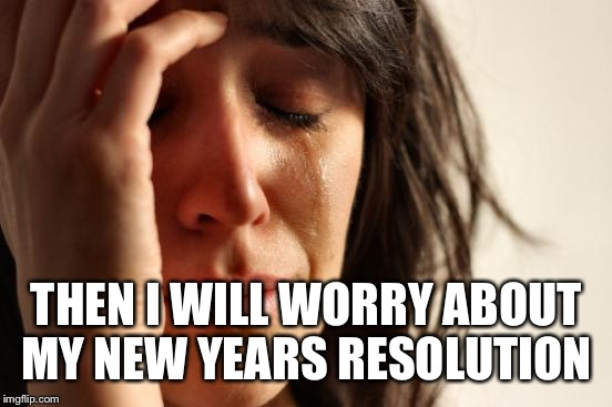 First World Problems Meme | THEN I WILL WORRY ABOUT MY NEW YEARS RESOLUTION | image tagged in memes,first world problems | made w/ Imgflip meme maker