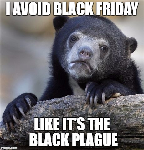 Confession Bear Meme | I AVOID BLACK FRIDAY LIKE IT'S THE BLACK PLAGUE | image tagged in memes,confession bear | made w/ Imgflip meme maker