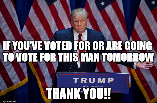 Donald Trump | IF YOU'VE VOTED FOR OR ARE GOING TO VOTE FOR THIS MAN TOMORROW THANK YOU!! | image tagged in donald trump | made w/ Imgflip meme maker