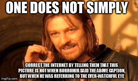 One Does Not Simply Meme | ONE DOES NOT SIMPLY CORRECT THE INTERNET BY TELLING THEM THAT THIS PICTURE IS NOT WHEN BORROMIR SAID THE ABOVE CAPTION, BUT WHEN HE WAS REFE | image tagged in memes,one does not simply | made w/ Imgflip meme maker