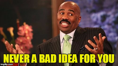 Steve Harvey Meme | NEVER A BAD IDEA FOR YOU | image tagged in memes,steve harvey | made w/ Imgflip meme maker