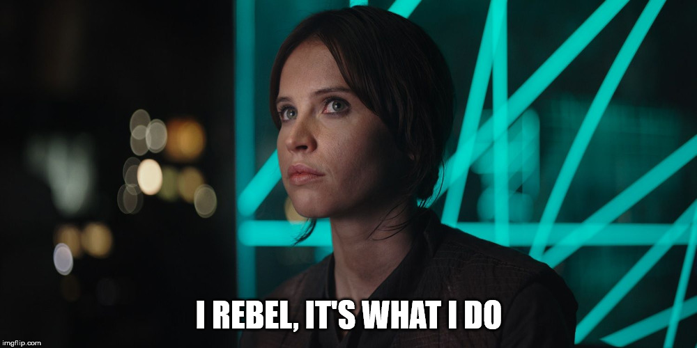 I REBEL, IT'S WHAT I DO | image tagged in jyn erso giving you the eye | made w/ Imgflip meme maker