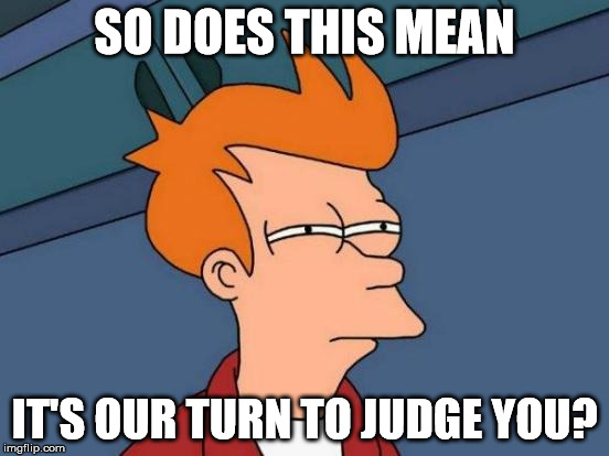 Futurama Fry Meme | SO DOES THIS MEAN IT'S OUR TURN TO JUDGE YOU? | image tagged in memes,futurama fry | made w/ Imgflip meme maker