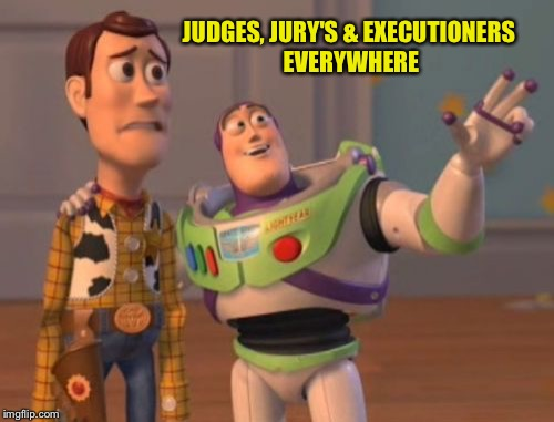 X, X Everywhere Meme | JUDGES, JURY'S & EXECUTIONERS EVERYWHERE | image tagged in memes,x,x everywhere,x x everywhere | made w/ Imgflip meme maker