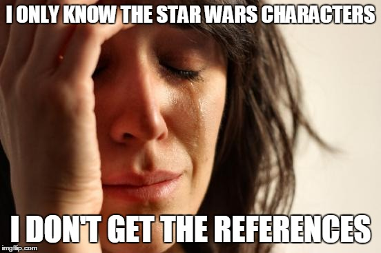 First World Problems Meme | I ONLY KNOW THE STAR WARS CHARACTERS I DON'T GET THE REFERENCES | image tagged in memes,first world problems | made w/ Imgflip meme maker