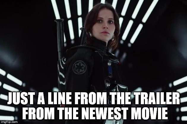 JUST A LINE FROM THE TRAILER FROM THE NEWEST MOVIE | image tagged in jyn erso in black | made w/ Imgflip meme maker