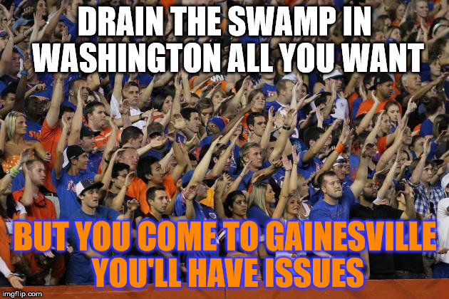 Gator Chomp | DRAIN THE SWAMP IN WASHINGTON ALL YOU WANT BUT YOU COME TO GAINESVILLE YOU'LL HAVE ISSUES | image tagged in gator chomp | made w/ Imgflip meme maker
