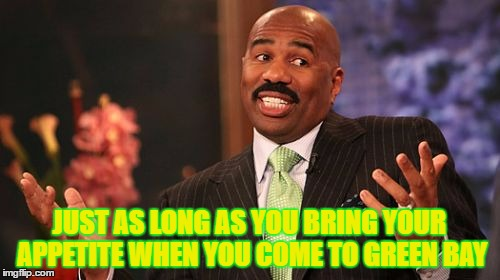 Steve Harvey Meme | JUST AS LONG AS YOU BRING YOUR APPETITE WHEN YOU COME TO GREEN BAY | image tagged in memes,steve harvey | made w/ Imgflip meme maker