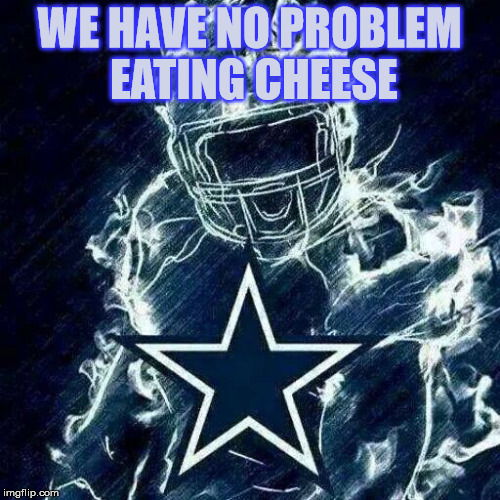 Dallas Cowboys Player Art | WE HAVE NO PROBLEM EATING CHEESE | image tagged in dallas cowboys player art | made w/ Imgflip meme maker