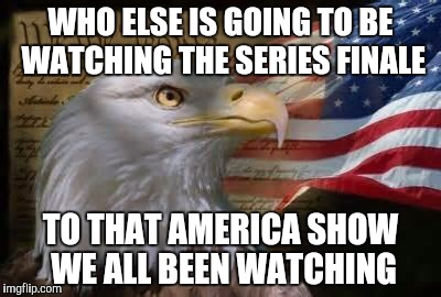 American Eagle | WHO ELSE IS GOING TO BE WATCHING THE SERIES FINALE TO THAT AMERICA SHOW WE ALL BEEN WATCHING | image tagged in american eagle | made w/ Imgflip meme maker