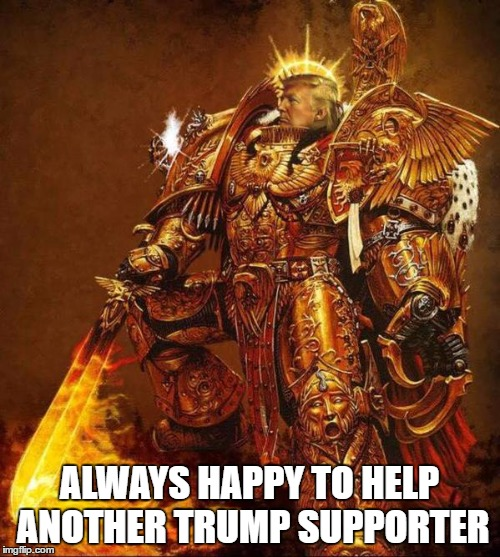Trump Flame Warrior | ALWAYS HAPPY TO HELP ANOTHER TRUMP SUPPORTER | image tagged in trump flame warrior | made w/ Imgflip meme maker