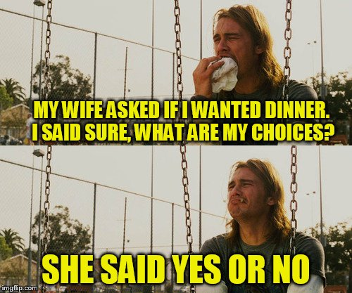 First World Stoner Problems Meme | MY WIFE ASKED IF I WANTED DINNER. I SAID SURE, WHAT ARE MY CHOICES? SHE SAID YES OR NO | image tagged in memes,first world stoner problems | made w/ Imgflip meme maker