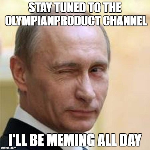 Putin Wink | STAY TUNED TO THE OLYMPIANPRODUCT CHANNEL I'LL BE MEMING ALL DAY | image tagged in putin wink | made w/ Imgflip meme maker