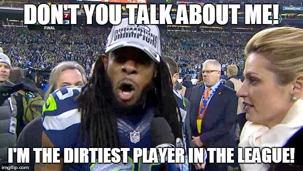 Richard Sherman | DON'T YOU TALK ABOUT ME! I'M THE DIRTIEST PLAYER IN THE LEAGUE! | image tagged in richard sherman,dirtyplayer,seahawks | made w/ Imgflip meme maker