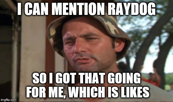I CAN MENTION RAYDOG SO I GOT THAT GOING FOR ME, WHICH IS LIKES | made w/ Imgflip meme maker