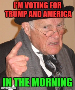 Back In My Day Meme | I'M VOTING FOR TRUMP AND AMERICA IN THE MORNING | image tagged in memes,back in my day | made w/ Imgflip meme maker