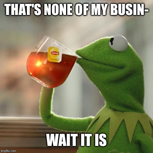 But Thats None Of My Business Meme | THAT'S NONE OF MY BUSIN- WAIT IT IS | image tagged in memes,but thats none of my business,kermit the frog | made w/ Imgflip meme maker