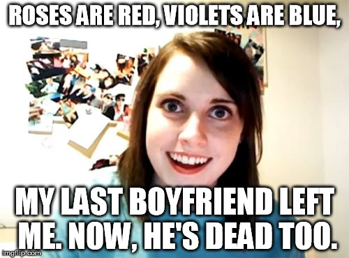 Overly Attached Girlfriend Meme | ROSES ARE RED, VIOLETS ARE BLUE, MY LAST BOYFRIEND LEFT ME. NOW, HE'S DEAD TOO. | image tagged in memes,overly attached girlfriend | made w/ Imgflip meme maker