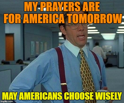 That Would Be Great Meme | MY PRAYERS ARE FOR AMERICA TOMORROW MAY AMERICANS CHOOSE WISELY | image tagged in memes,that would be great | made w/ Imgflip meme maker