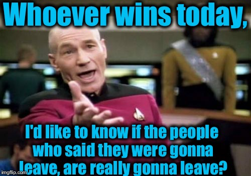 They say they're going to go to.....wherever, will they keep their word? | Whoever wins today, I'd like to know if the people who said they were gonna leave, are really gonna leave? | image tagged in memes,picard wtf,evilmandoevil,funny | made w/ Imgflip meme maker