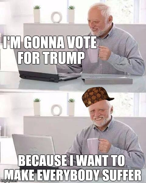 Harold voting for Trump | I'M GONNA VOTE FOR TRUMP BECAUSE I WANT TO MAKE EVERYBODY SUFFER | image tagged in memes,hide the pain harold,scumbag | made w/ Imgflip meme maker