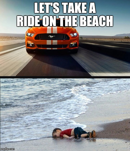 LET'S TAKE A RIDE ON THE BEACH | image tagged in car meme,mustang meme | made w/ Imgflip meme maker