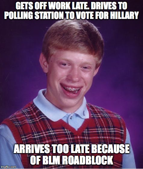 Bad Luck Brian Meme | GETS OFF WORK LATE. DRIVES TO POLLING STATION TO VOTE FOR HILLARY ARRIVES TOO LATE BECAUSE OF BLM ROADBLOCK | image tagged in memes,bad luck brian | made w/ Imgflip meme maker