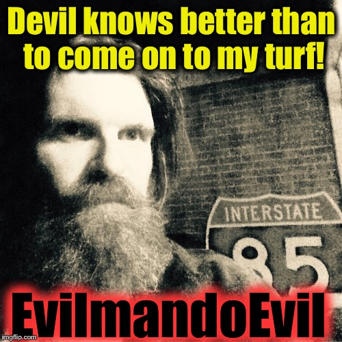 Devil knows better than to come on to my turf! EvilmandoEvil | made w/ Imgflip meme maker