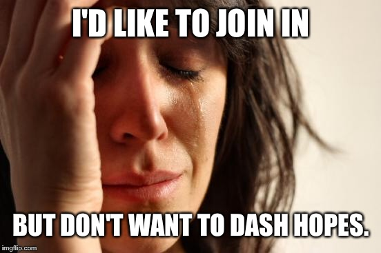 I'D LIKE TO JOIN IN BUT DON'T WANT TO DASH HOPES. | made w/ Imgflip meme maker