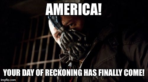 Election Day 2016 |  AMERICA! YOUR DAY OF RECKONING HAS FINALLY COME! | image tagged in memes,permission bane,bane,election 2016 | made w/ Imgflip meme maker