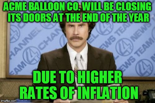 Ron Burgundy Meme | ACME BALLOON CO. WILL BE CLOSING ITS DOORS AT THE END OF THE YEAR DUE TO HIGHER RATES OF INFLATION | image tagged in memes,ron burgundy | made w/ Imgflip meme maker
