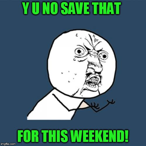 Y U No Meme | Y U NO SAVE THAT FOR THIS WEEKEND! | image tagged in memes,y u no | made w/ Imgflip meme maker