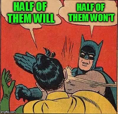Batman Slapping Robin Meme | HALF OF THEM WILL HALF OF THEM WON'T | image tagged in memes,batman slapping robin | made w/ Imgflip meme maker